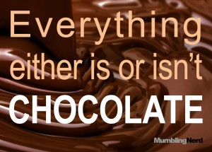Everything either is or isn't chocolate